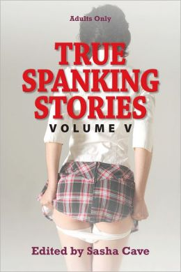 True Spanking Stories, Volume V: True accounts of erotic spanking, BDSM spanking, punishment spanking, discipline spanking, OTK spanking, kinky spanking, corporal punishment, domestic discipline, and spanking fetishism, with hand, hairbrush, paddle,