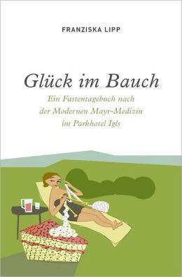 Glück im Bauch: Ein Fastentagebuch nach der Modernen Mayr-Medizin