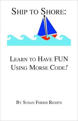 Ship to Shore: Learn to Have FUN Using Morse Code!