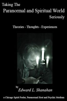Taking The Paranormal and Spiritual World Seriously. Theories: Thoughts - Experiences