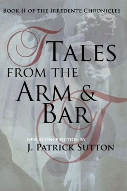 Tales From The Arm & Bar: Book II of the Irredente Chronicles