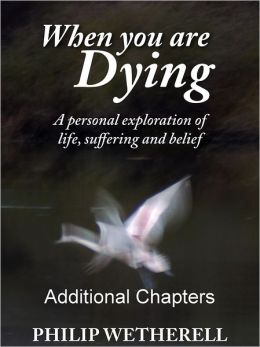 WHEN YOU ARE DYING: A Personal Exploration of Life, Suffering and Belief, ADDITIONAL CHAPTERS