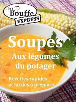 JeBouffe-Express Soupes aux légumes du potager. Recettes faciles et rapides à préparer