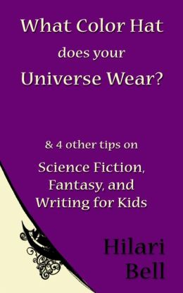 What Color Hat does your Universe Wear? & 4 other tips on Science Fiction, Fantasy and Writing for Kids