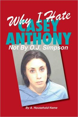 Why I Hate Casey Anthony ~ Not By OJ Simpson