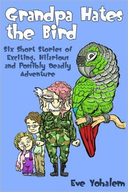 GRANDPA HATES THE BIRD: Six Short Stories of Exciting, Hilarious and Possibly Deadly Adventure