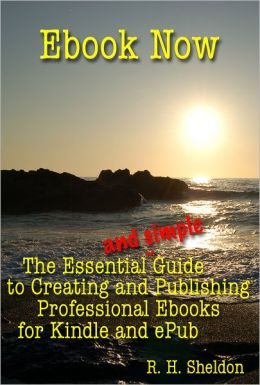 Ebook Now: The Essential and Simple Guide to Creating and Publishing Professional Ebooks for Kindle and ePub