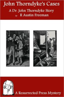 John Thorndyke's Cases: A Collection of Dr. John Thorndyke Stories as Related By Christopher Jervis, M.D.