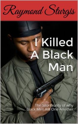 I Killed A Black Man: The Sad Reality of why Black Men Kill One Another