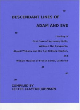 Descendant Lines of Adam and Eve Leading to First Duke of Normandy Rollo, William I The Conqueror, Abigail Webster and Her Son William Moulton, and William Moulton of French Corral, California