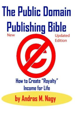 The Public Domain Publishing Bible: How to Create Royalty Income for Life (Second Updated Edition)