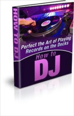 How To DJ - Perfect The Art Of Playing Records On The Decks