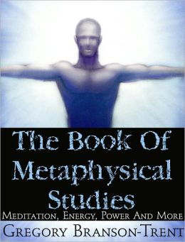 The Book of Metaphysical Studies: Meditation, Energy, Power and More