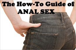 The How-To Guide of ANAL SEX (Analingus – Fingering – Penetrative)