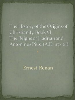 The History of the Origins of Christianity. Book VI. The Reigns of Hadrian and Antoninus Pius. (A.D. 117-161)