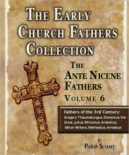 Early Church Fathers - Ante Nicene Fathers Volume 6-Fathers of the Third Century: Gregory Thaumaturgus, Dionysius the Great, Julius Africanus, Anatolius, and Minor Writers, Methodius, Arnobius