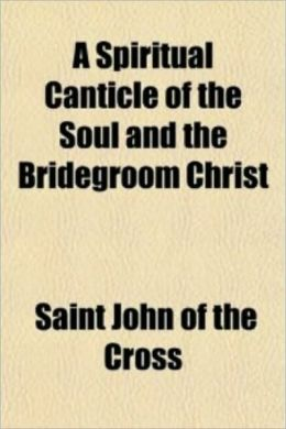 Spiritual Canticle of the Soul and the Bridegroom Christ
