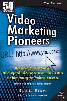 Video Marketing Pioneers: How America's Most Skilled, Most Inspired, Online Video Advertising Creators are Transforming the YouTube Landscape