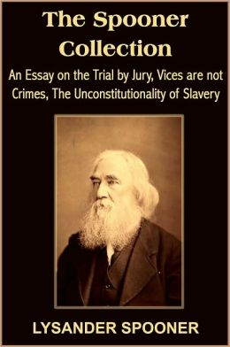 The Spooner Collection: An Essay on the Trial by Jury, Vices are not Crimes, The Unconstitutionality of Slavery