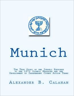 Munich: The True Story of the Israeli Response to the 1972 Munich Olympic Massacre and the Development of Independent Covert Action Teams