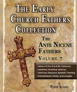 Early Church Fathers - Ante Nicene Fathers Volume 7-Fathers of the Third and Fourth Centuries: Lactantius, Venantius, Asterius, Victorinus, Dionysius, Apostolic Teaching and Constitutions, Homily, and Liturgies