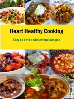 Heart Healthy Cooking: Easy Lo-Fat Lo-Cholesterol Recipes