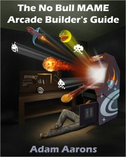 The No Bull MAME Arcade Builder's Guide -or- How to Build Your MAME Compatible Home Video Arcade Cabinet Project