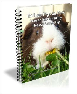 Guinea Pigs as Pets; How to Raise Healthy, Happy Guinea Pigs