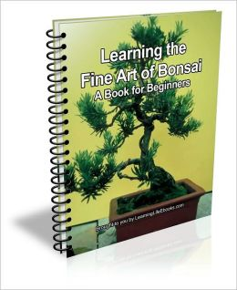 Learning the Fine Art of Bonsai: A Book for Beginner's