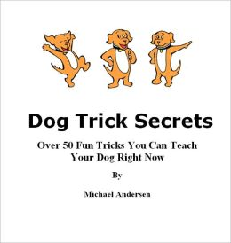 Dog Trick Secrets - Over 50 Fun Tricks You Can Teach Your Dog Right Now