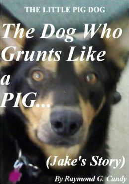 The Little Pig Dog: The Dog Who Grunts Like a Pig (Jake's Story)