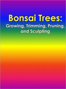Bonsai Trees: Growing, Trimming, Pruning, and Sculpting