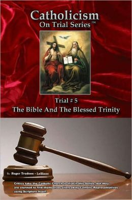 Catholicism on Trial Series - Book 5 of 7 - The Bible and The Blessed Trinity - LIST PRICE REDUCED from $14.95. You SAVE 60%