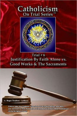 Catholicism on Trial Series - Book 6 of 7 - Justification by Faith Alone vs. Good Works & the Sacraments - LIST PRICE REDUCED from $21.95. You SAVE 74%