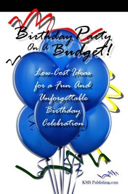 Birthday Party On A Budget!: Low-Cost Ideas For Birthday Parties That Will Lead To An Unforgettable Birthday Celebration