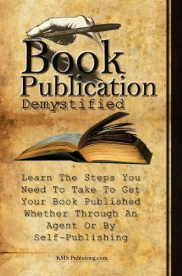 Book Publication Demystified: Learn The Steps You Need To Take To Get Your Book Published Whether Through An Agent Or By Self-Publishing