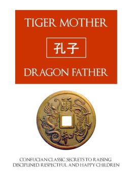 TIGER MOTHER, DRAGON FATHER (Special Nook Edition) Confucian Classic Secrets for Raising Disciplined, Respectful and Happy Children NOOKbook