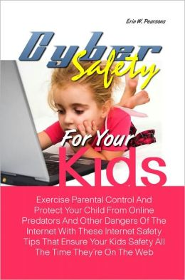 Cyber Safety For Your Kids: Exercise Parental Control And Protect Your Child From Online Predators And Other Dangers Of The Internet With These Internet Safety Tips That Ensure Your Kids Safety All The Time They're On The Web