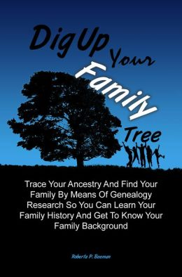 Dig Up Your Family Tree: Trace Your Ancestry And Find Your Family By Means Of Genealogy Research So You Can Learn Your Family History And Get To Know Your Family Background