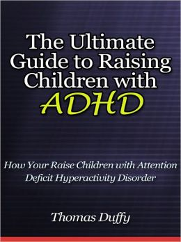 The Ultimate Guide to Raising Children with ADHD - How Your Raise Children with Attention Deficit Hyperactivity Disorder