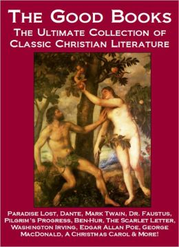 The Good Books: The Ultimate Collection of Classic Christian Literature - Paradise Lost, Dante, Mark Twain, Pilgrim's Progress, Dr. Faustus, Ben-Hur, The Scarlet Letter, Washington Irving, Edgar Allan Poe, George MacDonald, A Christmas Carol & More