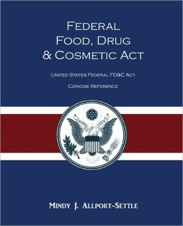 Federal Food, Drug, and Cosmetic Act: The United States Federal FD&C Act Concise Reference