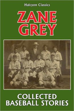 The Collected Baseball Stories of Zane Grey