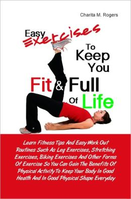 Easy Exercises To Keep You Fit & Full of Life: Learn Fitness Tips And Easy Work Out Routines Such As Leg Exercises, Stretching Exercises, Biking Exercises And Other Forms Of Exercise So You Can Gain The Benefits Of Physical Activity To Keep Your Body In G