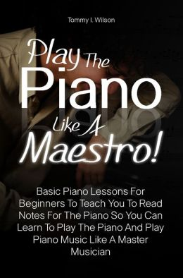 Play The Piano Like A Maestro! Basic Piano Lessons For Beginners To Teach You To Read Notes For The Piano So You Can Learn To Play The Piano And Play Piano Music Like A Master Musician