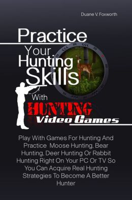 Practice Your Hunting Skills With Hunting Video Games: Play With Games For Hunting And Practice Moose Hunting, Bear Hunting, Deer Hunting Or Rabbit Hunting Right On Your PC Or TV So You Can Acquire Real Hunting Strategies To Become A Better Hunter