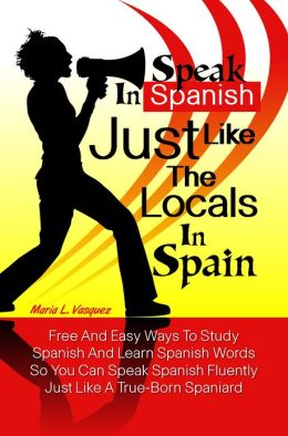 Speak in Spanish Just Like The Locals In Spain: Free And Easy Ways To Study Spanish And Learn Spanish Words So You Can Speak Spanish Fluently Just Like A True-Born Spaniard