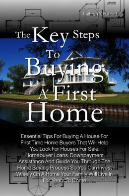 The Key Steps To Buying A First Home: Essential Tips For Buying A House For First Time Home Buyers That Will Help You Look For Houses For Sale, Homebuyer Loans, Downpayment Assistance And Guide You Through The Home Buying Process So You Can Invest Wisely
