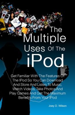 The Multiple Uses of the IPod: Get Familiar With The Features Of The IPod So You Can Download And Store And Listen To Music, Watch Videos, Take Photos And Play Games And Get The Maximum Benefits From Your IPod