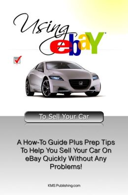 Using eBAY To Sell Your Car: A How-To Guide Plus Prep Tips To Help You Sell Your Car On eBay Quickly Without Any Problems!